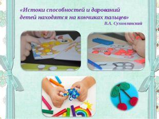 «Истоки способностей и дарований детей находятся на кончиках пальцев» В.А. Су