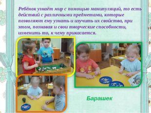 Ребёнок узнаёт мир с помощью манипуляций, то есть действий с различными предм