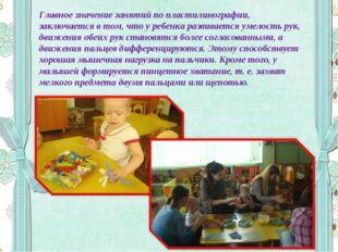Главное значение занятий по пластилинографии, заключается в том, что у ребенк