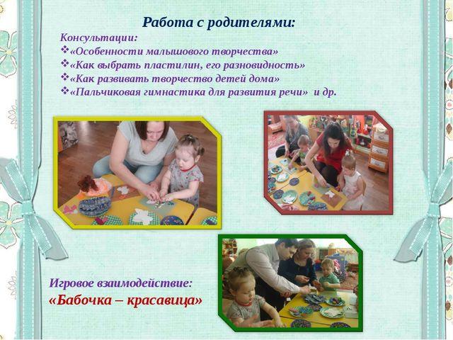 Работа с родителями: Консультации: «Особенности малышового творчества» «Как в...