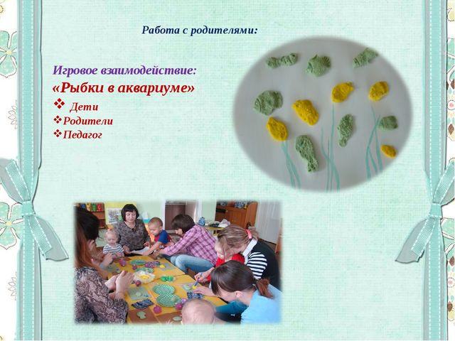 Работа с родителями: Игровое взаимодействие: «Рыбки в аквариуме» Дети Родител...