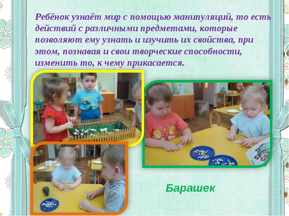Ребёнок узнаёт мир с помощью манипуляций, то есть действий с различными предм...