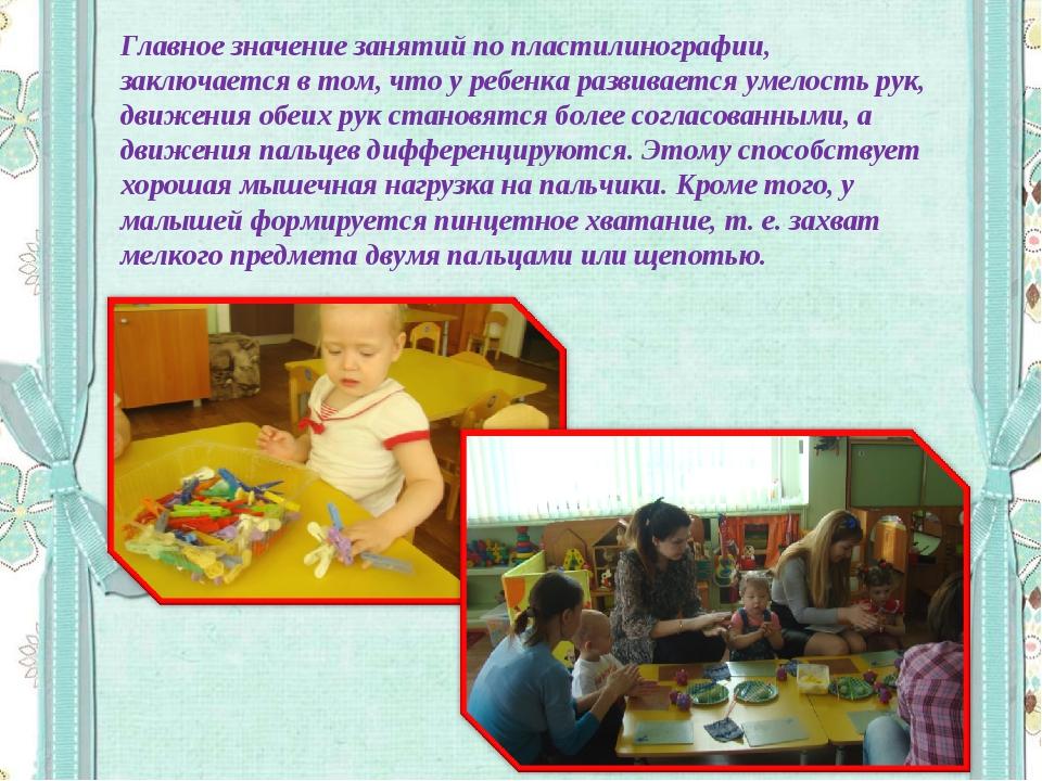 Главное значение занятий по пластилинографии, заключается в том, что у ребенк...
