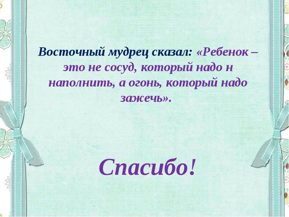 Восточный мудрец сказал: «Ребенок – это не сосуд, который надо н наполнить,...