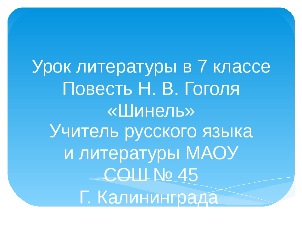 Урок литературы в 7 классе Повесть Н. В. Гоголя «Шинель» Учитель русского язы...