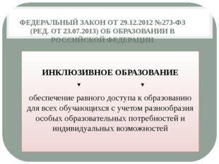 ФЕДЕРАЛЬНЫЙ ЗАКОН ОТ 29.12.2012 №273-ФЗ (РЕД. ОТ 23.07.2013) ОБ ОБРАЗОВАНИИ