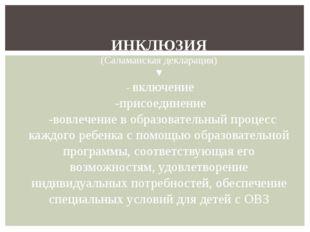 ИНКЛЮЗИЯ (Саламанская декларация) ▼ - включение -присоединение -вовлечение в