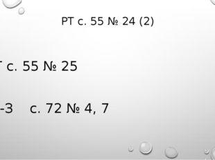 РТ с. 55 № 24 (2) РТ с. 55 № 25 Д-З с. 72 № 4, 7