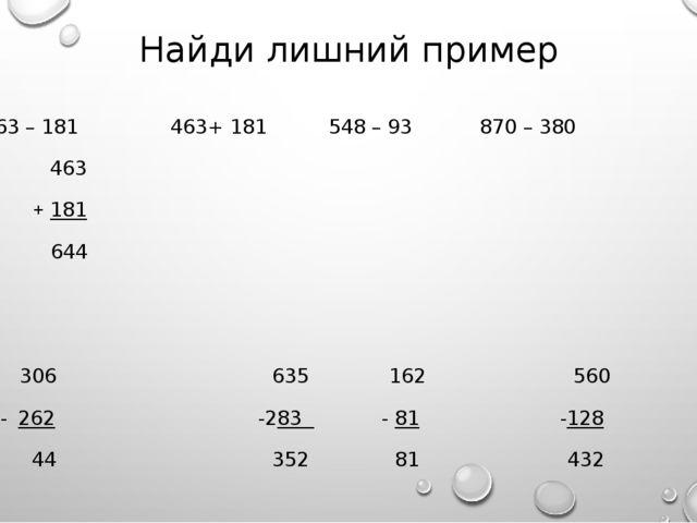 Найди лишний пример 463 – 181 463+ 181 548 – 93 870 – 380 463 + 181 644 306 6...