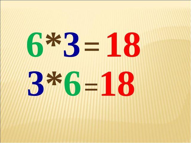 6*3 3*6 = 18 =18