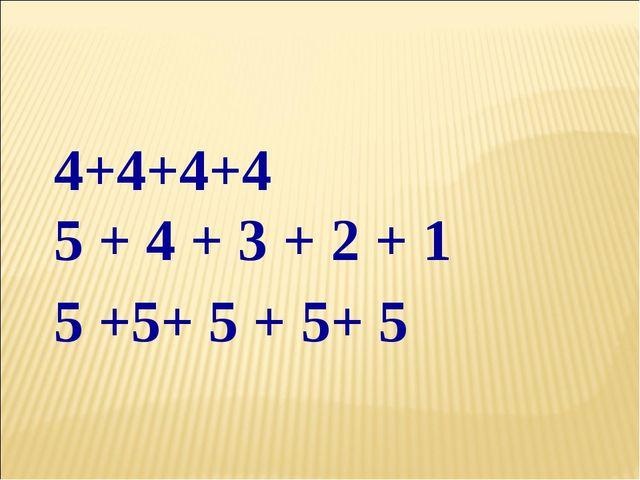 4+4+4+4 5 + 4 + 3 + 2 + 1 5 +5+ 5 + 5+ 5
