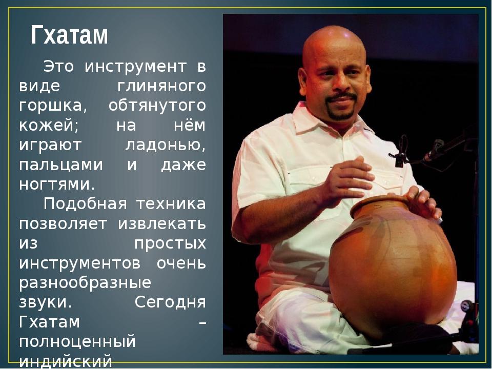 Гхатам Это инструмент в виде глиняного горшка, обтянутого кожей; на нём играю...