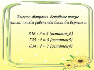Вместо «вопроса» вставьте такие числа, чтобы равенства были бы верными: 816