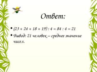 Ответ: (23 + 24 + 18 + 19) : 4 = 84 : 4 = 21 Вывод: 21 человек – среднее знач