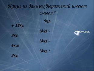 Какие из данных выражений имеют смысл? 9кг + 18кг 18кг - 9кг 18кг - 6км 18кг