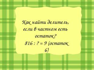 Как найти делитель, если в частном есть остаток? 816 : ? = 9 (остаток 6)