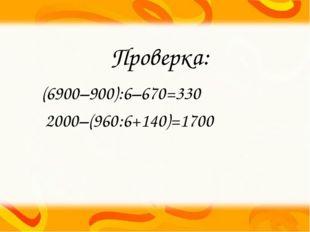 Проверка: (6900–900):6–670=330 2000–(960:6+140)=1700