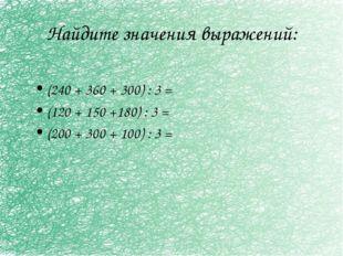 Найдите значения выражений: (240 + 360 + 300) : 3 = (120 + 150 +180) : 3 = (2