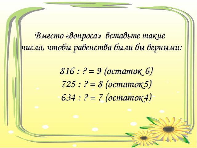 Вместо «вопроса» вставьте такие числа, чтобы равенства были бы верными: 816...