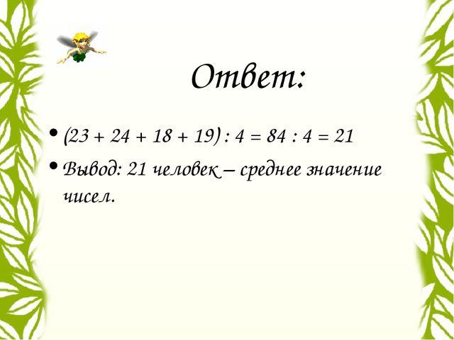 Ответ: (23 + 24 + 18 + 19) : 4 = 84 : 4 = 21 Вывод: 21 человек – среднее знач...