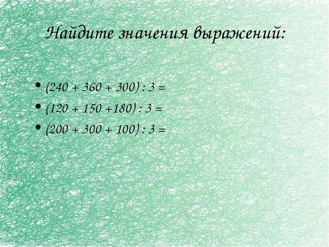 Найдите значения выражений: (240 + 360 + 300) : 3 = (120 + 150 +180) : 3 = (2...