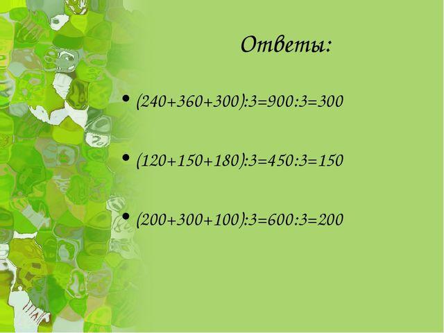 Ответы: (240+360+300):3=900:3=300 (120+150+180):3=450:3=150 (200+300+100):3=6...