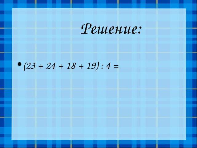 Решение: (23 + 24 + 18 + 19) : 4 =