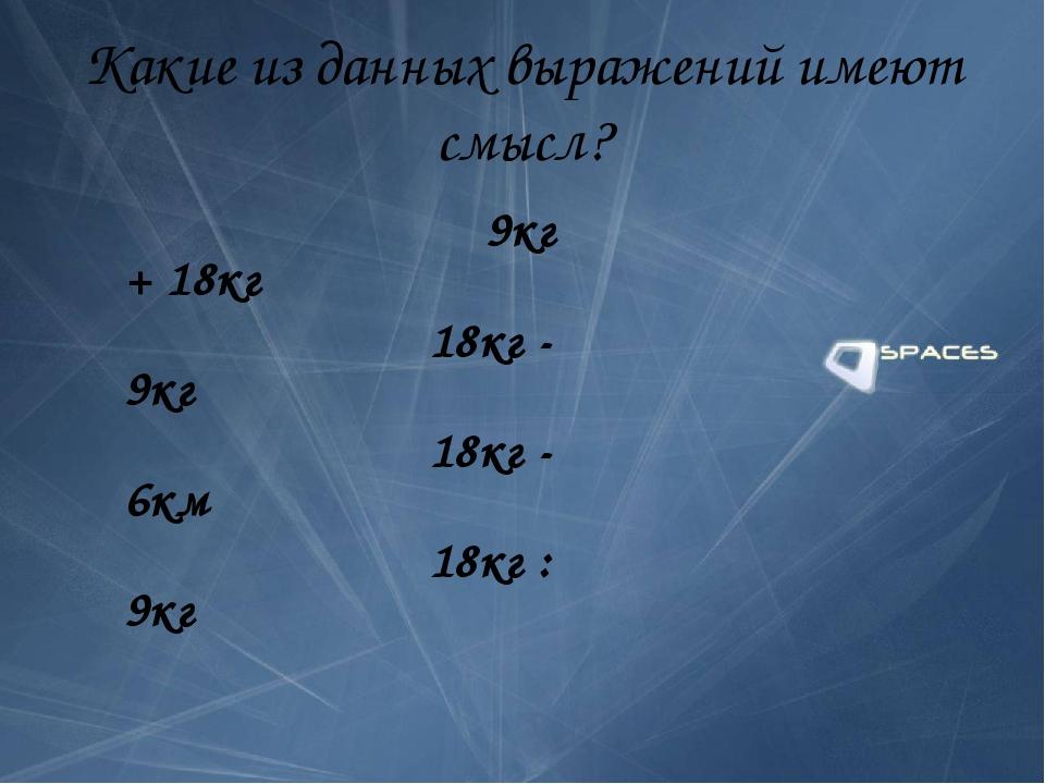 Какие из данных выражений имеют смысл? 9кг + 18кг 18кг - 9кг 18кг - 6км 18кг...