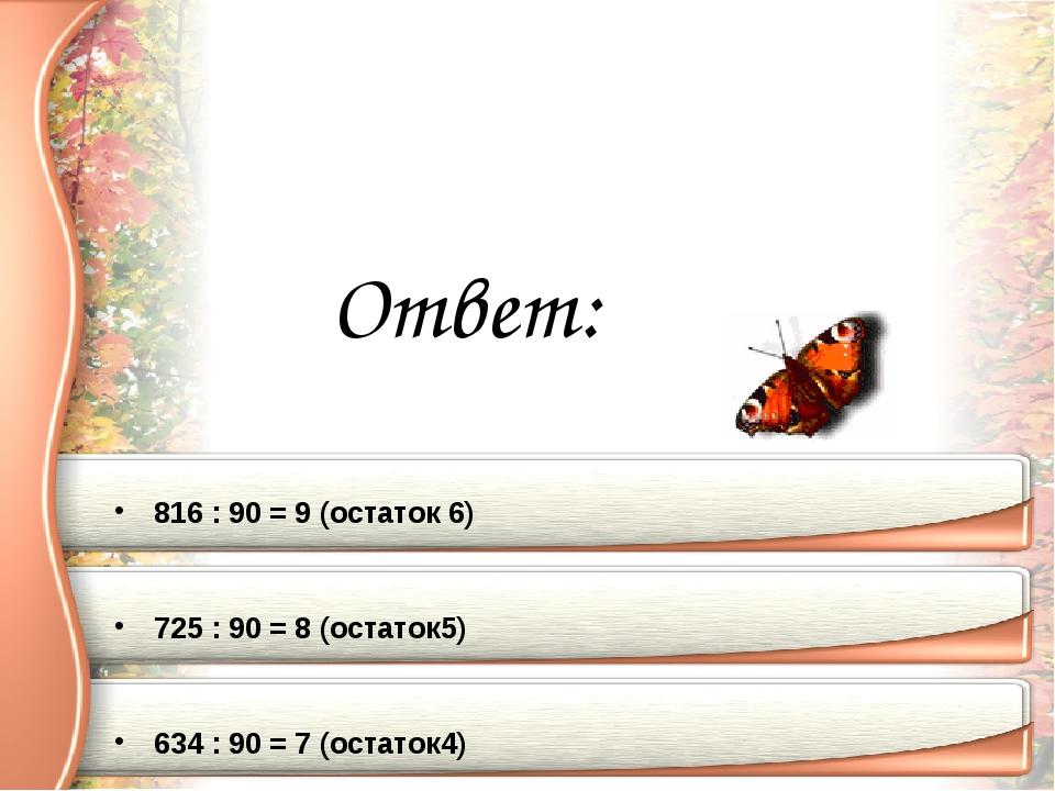 Ответ: 816 : 90 = 9 (остаток 6) 725 : 90 = 8 (остаток5) 634 : 90 = 7 (остаток4)