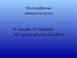 """Использованные материалы книги И. Агапова, М. Давыдова. """"100 лучших оригами д"""