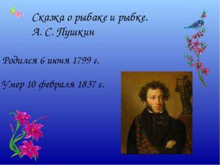 Сказка о рыбаке и рыбке. А. С. Пушкин Родился 6 июня 1799 г. Умер 10 февраля