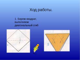 1. Берем квадрат, выполняем диагональный сгиб Ход работы.