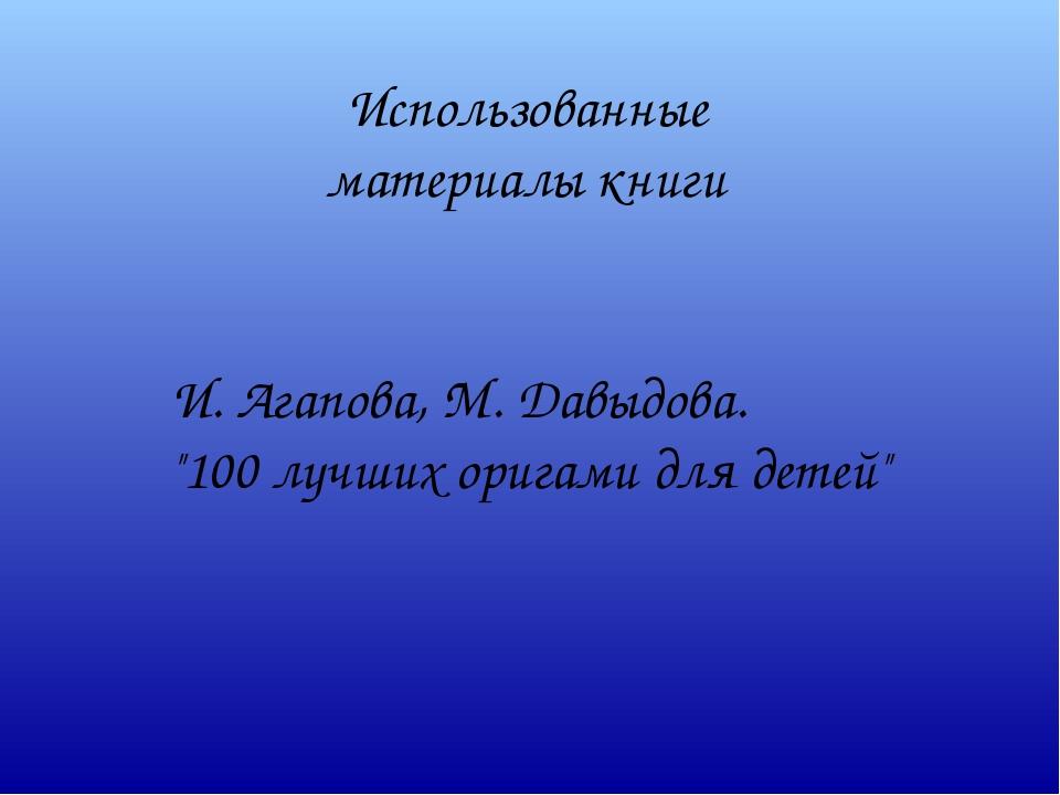 """Использованные материалы книги И. Агапова, М. Давыдова. """"100 лучших оригами д..."""