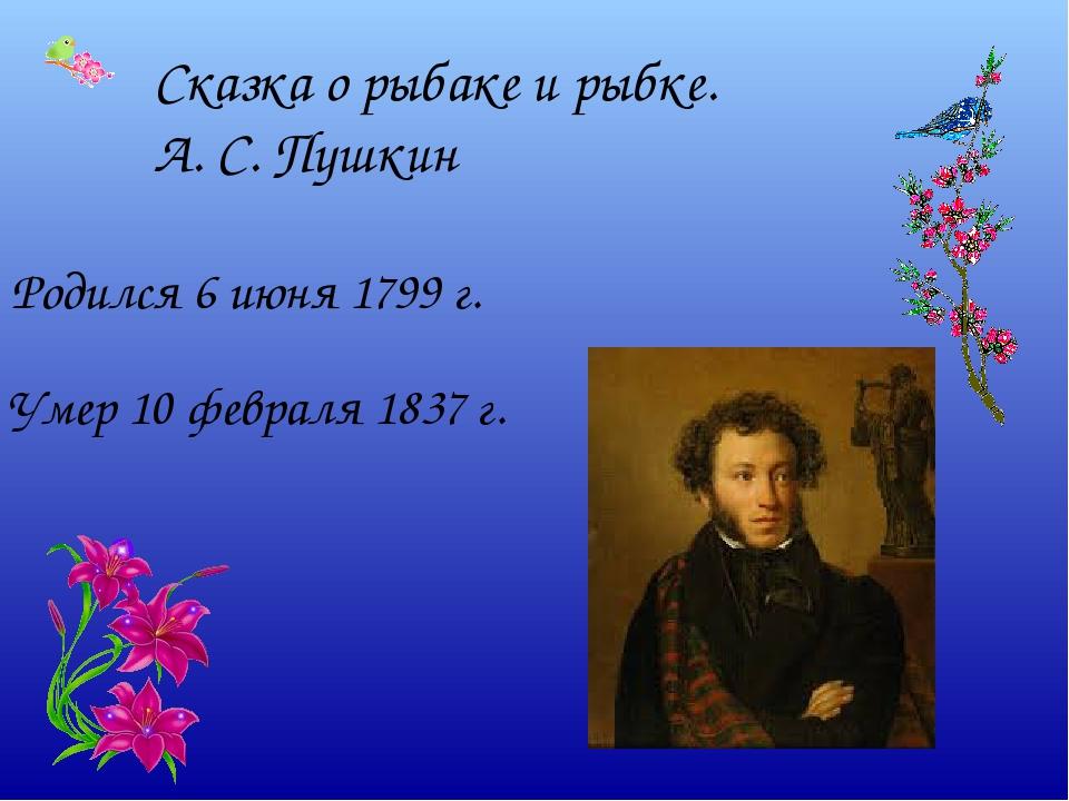 Сказка о рыбаке и рыбке. А. С. Пушкин Родился 6 июня 1799 г. Умер 10 февраля...