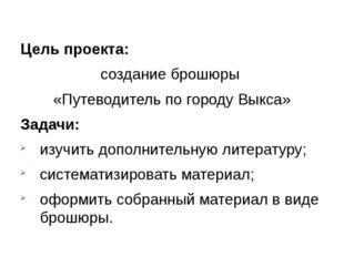 Цель проекта: создание брошюры «Путеводитель по городу Выкса» Задачи: изучит