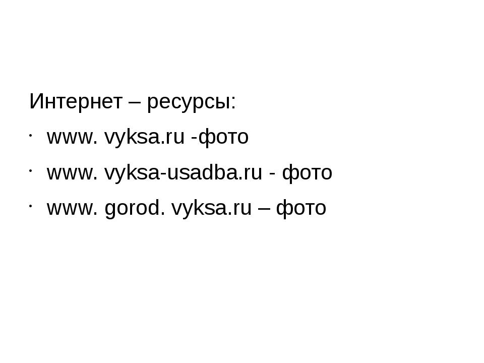 Интернет – ресурсы: www. vyksa.ru -фото www. vyksa-usadba.ru - фото www. gor...