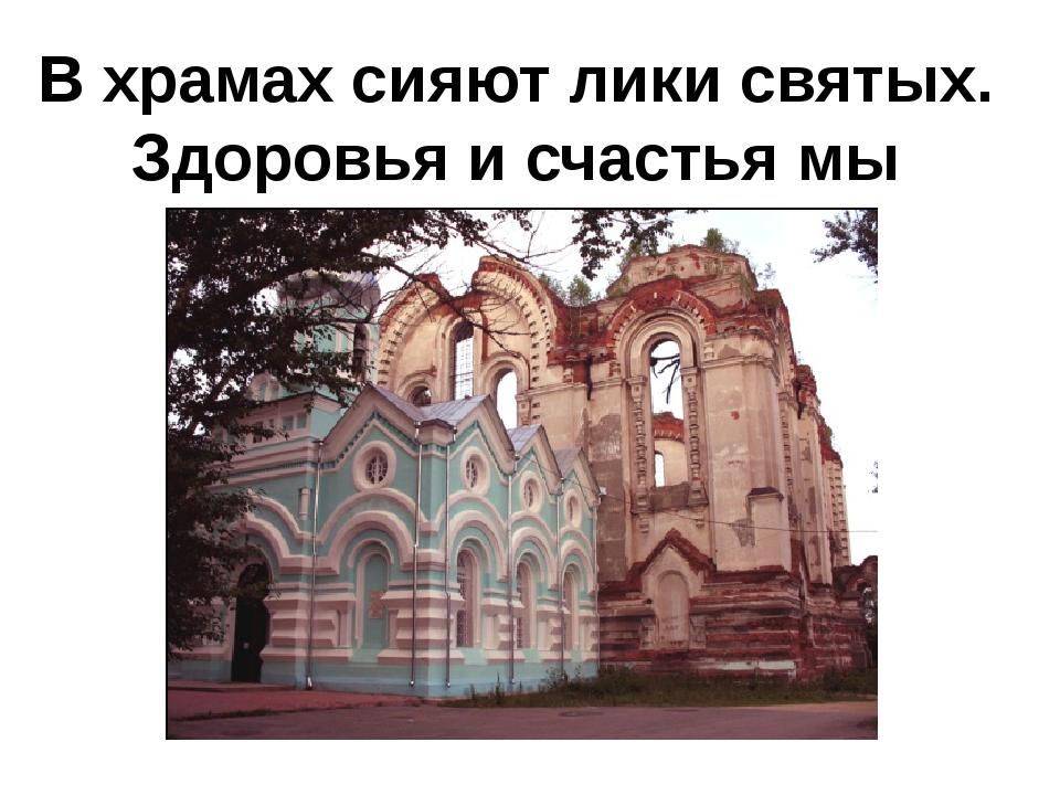 В храмах сияют лики святых. Здоровья и счастья мы молим у них.