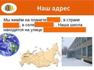 Мы живём на планете Земля, в стране Россия , в селе Хорошее . Наша школа нахо