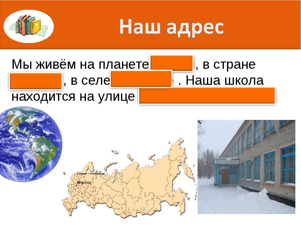Мы живём на планете Земля, в стране Россия , в селе Хорошее . Наша школа нахо...