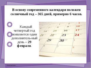 В основу современного календаря положен солнечный год – 365 дней, примерно 6