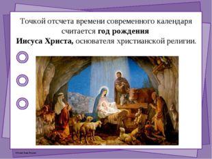 Точкой отсчета времени современного календаря считается год рождения Иисуса Х
