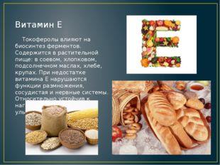 Витамин Е Токоферолы влияют на биосинтез ферментов. Содержится в растительной