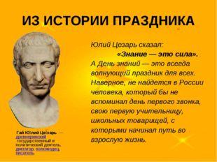 ИЗ ИСТОРИИ ПРАЗДНИКА Юлий Цезарь сказал: «Знание — это сила». А День знаний —