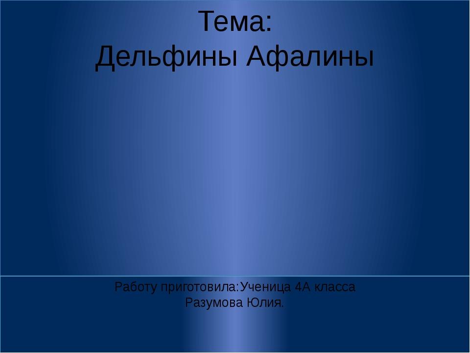 Тема: Дельфины Афалины Работу приготовила:Ученица 4А класса Разумова Юлия.