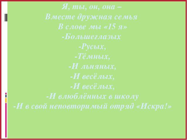 Я, ты, он, она – Вместе дружная семья В слове мы «15 я» -Большеглазых -Русых,...