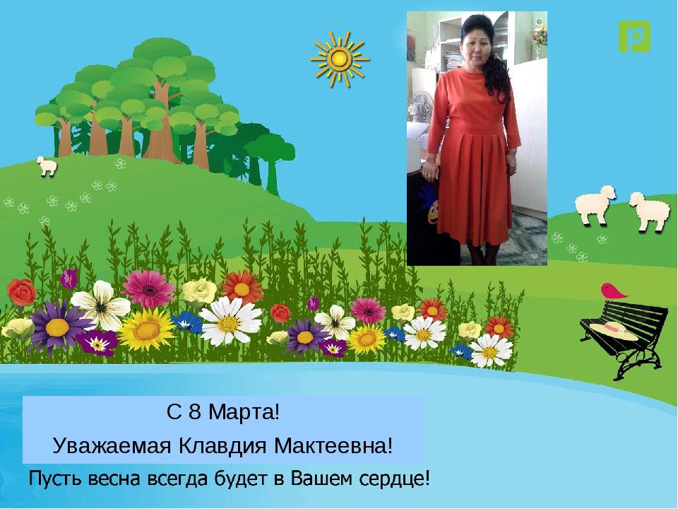 Уважаемая Клавдия Мактеевна! С 8 Марта!