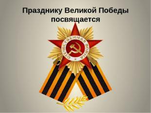 Празднику Великой Победы посвящается