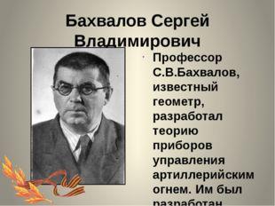Бахвалов Сергей Владимирович Профессор С.В.Бахвалов, известный геометр, разра