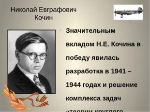 Николай Евграфович Кочин Значительным вкладом Н.Е. Кочина в победу явилась ра