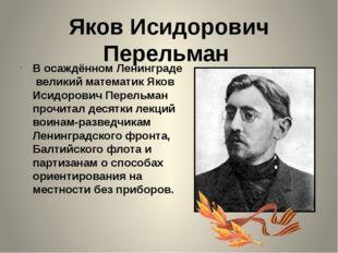 Яков Исидорович Перельман В осаждённом Ленинграде великий математик Яков Исид